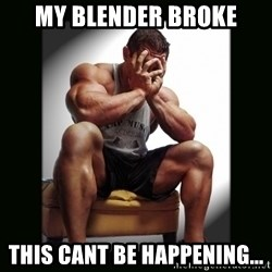 first world gym problems - my blender broke this cant be happening...