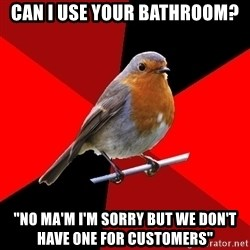 "Retail Robin - Can i use your bathroom? ""no ma'm i'm sorry but we don't have one for customers"""