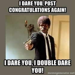 doble dare you  - I dare you, post congratulations again! I DARE YOU, I DOUBLE DARE YOU!
