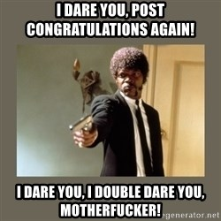 doble dare you  - I DARE YOU, POST CONGRATULATIONS AGAIN! I DARE YOU, I DOUBLE DARE YOU, MOTHERFUCKER!