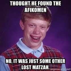 Bad Luck Brian - thought he found the afikomen no, it was just some other lost matzah.