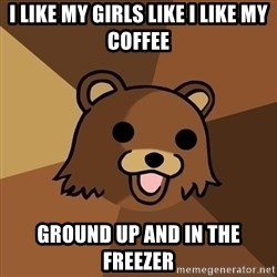 Pedobear - i like my girls like i like my coffee ground up and in the freezer