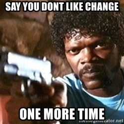 Pulp Fiction - say you dont like change one more time