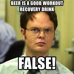 False Dwight - Beer is a good workout recovery drink false!