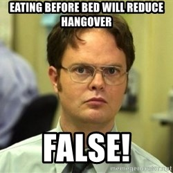 False Dwight - Eating before bed will reduce hangover false!