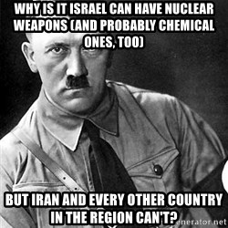 Hitler - why is it israel can have nuclear weapons (and probably chemical ones, too) but iran and every other country in the region can't?