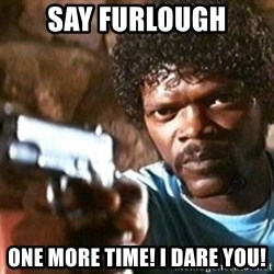 Pulp Fiction - Say Furlough One More Time! I dare you!