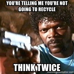 Pulp Fiction - You're telling me you're not going to recycle think twice