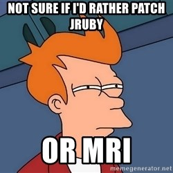 Futurama Fry - not sure if I'd rather patch JRuby or MRI