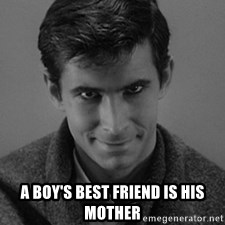 norman bates -  A BOY'S BEST FRIEND IS HIS MOTHER