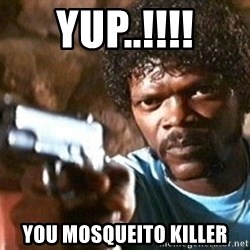 Pulp Fiction - Yup..!!!! you mosqueito killer