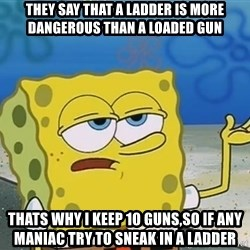 I'll have you know Spongebob - They say that a ladder is more dangerous than a loaded gun Thats why i keep 10 guns,So if any maniac try to sneak in a ladder