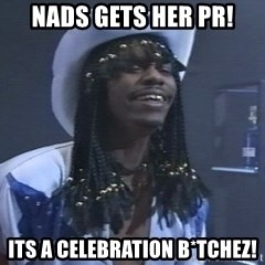 Rick James It's A celebration - Nads gets her PR! ITS A CELEBRATION B*TCHEZ!