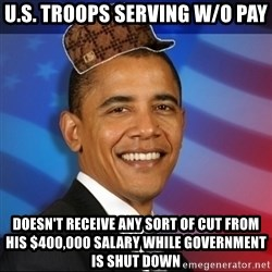 Scumbag Obama - U.S. Troops serving w/o pay Doesn't receive any sort of cut from his $400,000 salary while government is shut down