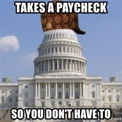 Scumbag Congress - Takes a paycheck so you don't have to