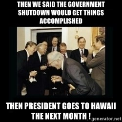 Rich Men Laughing - Then we said the government shutdown would get things accomplished  Then president goes to hawaii the next month !