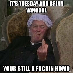 Things my homophobic mother says - It's tuesday and brian vangool your still a fuckin homo