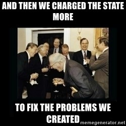 Rich Men Laughing - And then we charged the state more To fix the problems we created