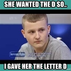 Sympathy Sacha - she wanted the D so..   I gave her the letter D