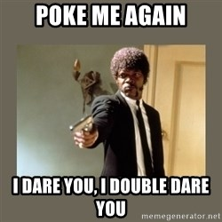 doble dare you  - Poke me again I dare you, I Double dare you