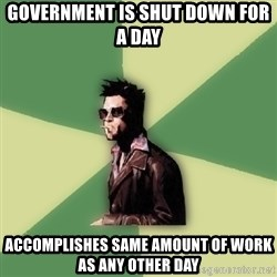 Tyler Durden - GOVERNMENT IS SHUT DOWN FOR A DAY ACCOMPLISHES SAME AMOUNT OF WORK AS ANY OTHER DAY