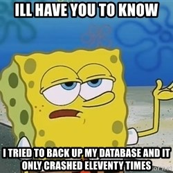 I'll have you know Spongebob - Ill have you to know i tried to back up my database and it only crashed eleventy times