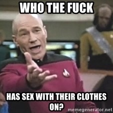 Picard Wtf - who the fuck has sex with their clothes on?