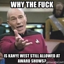 Picard Wtf - why the fuck is kanye west still allowed at award shows?