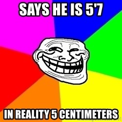 Trollface - Says he is 5'7 in reality 5 centimeters