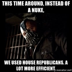 Bane Meme - This time around, instead of a nuke, we used house republicans. A lot more efficient.