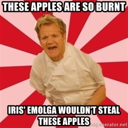 Chef Ramsay  - These apples are so burnt iris' emolga wouldn't steal these apples