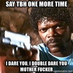 Pulp Fiction - Say TBH one more time I dare you, I double dare you mother fucker