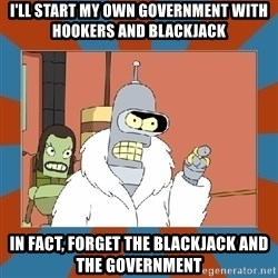 Blackjack and hookers bender - I'll start my own government with hookers and blackjack In fact, forget the blackjack and the government