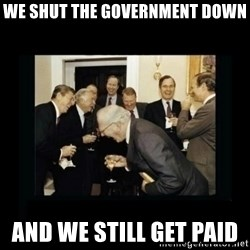 Rich Men Laughing - we shut the government down and we still get paid