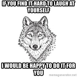 Sarcastic Wolf - If you find it hard to laugh at yourself I would be happy to do it for you
