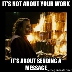 Not about the money joker - IT'S NOT ABOUT YOUR WORK IT'S ABOUT SENDING A MESSAGE