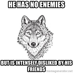 Sarcastic Wolf - He has no enemies but is intensely disliked by his friends