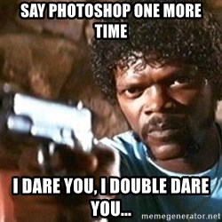 Pulp Fiction - Say Photoshop one more time I dare you, I double dare you...