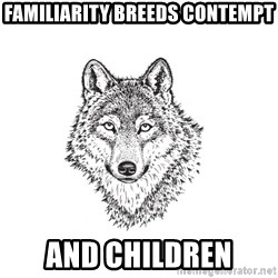 Sarcastic Wolf - Familiarity breeds contempt and children