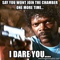 Pulp Fiction - Say you wont join the Chamber one more time... I dare you....