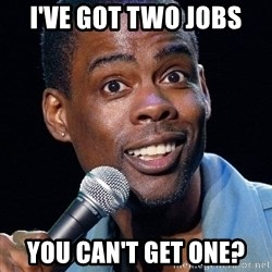 Chris Rock 2 - I've got two jobs you can't get one?
