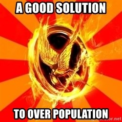 Typical fan of the hunger games - A GOOD SOLUTION TO OVER POPULATION