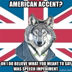 Sir Courage Wolf Esquire - American accent? Oh I do believe what you meant to say was speech impediment.