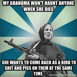 badgrandma - My Grandma won't haunt anyone when she dies  She wants to come back as a bird to shit and piss on them at the same time.