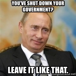 pravdaoputine - You've shut down your government? Leave it like that.