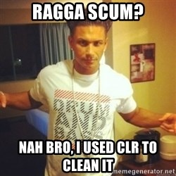 Drum And Bass Guy - Ragga Scum? Nah bro, i used clr to clean it