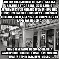 RANDY KENDALL  AFTON HOTEL SLUMLORD - The Lux Transitional Housing - 65 East Hastings St: 25 subsidized studio apartments for men and women. 'Housing First' low barrier housing. 24 hour staff. Contact VCH at 604.216.8741 and press 2 to apply for housing. Meme Generator bozzo 0-3 barilla waterproof filibuster Images Memes Hot Images Top Images New Images