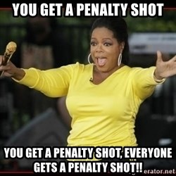 Overly-Excited Oprah!!!  - you get a penalty shot you get a penalty shot, everyone gets a penalty shot!!
