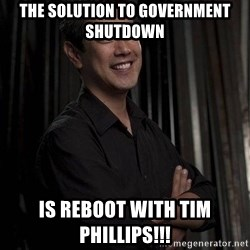 Most Interesting Geek In The World - The solution to government shutdown Is reboot with Tim Phillips!!!
