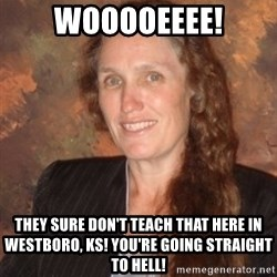 Westboro Baptist Church Lady - wooooeeee! they sure don't teach that here in Westboro, KS! You're going straight to hell!